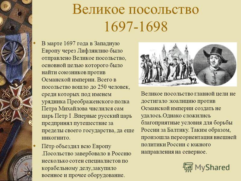 Великое посольство 1697-1698 В марте 1697 года в Западную Европу через Лифлянлию было отправлено Великое посольство, основной целью которого было найти союзников против Османской империи. Всего в посольство вошло до 250 человек, среди которых под име