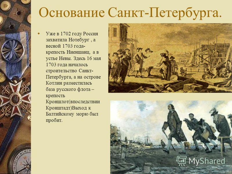 Основание Санкт-Петербурга. Уже в 1702 году Россия захватила Нотебург, а весной 1703 года- крепость Ниеншанц, а в устье Невы. Здесь 16 мая 1703 года началось строительство Санкт- Петербурга, а на острове Котлин разместилась база русского флота – креп