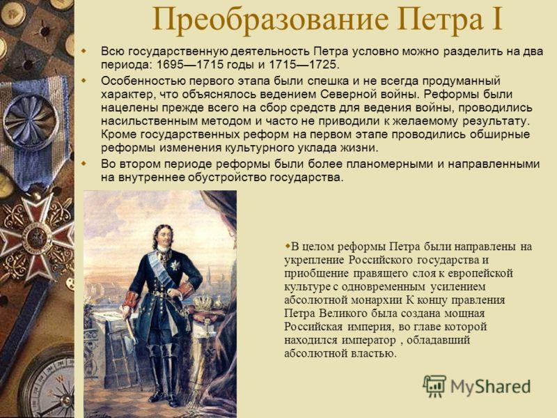 Преобразование Петра I Всю государственную деятельность Петра условно можно разделить на два периода: 16951715 годы и 17151725. Особенностью первого этапа были спешка и не всегда продуманный характер, что объяснялось ведением Северной войны. Реформы
