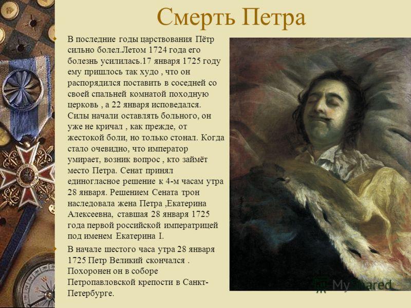 Смерть Петра В последние годы царствования Пётр сильно болел.Летом 1724 года его болезнь усилилась.17 января 1725 году ему пришлось так худо, что он распорядился поставить в соседней со своей спальней комнатой походную церковь, а 22 января исповедалс