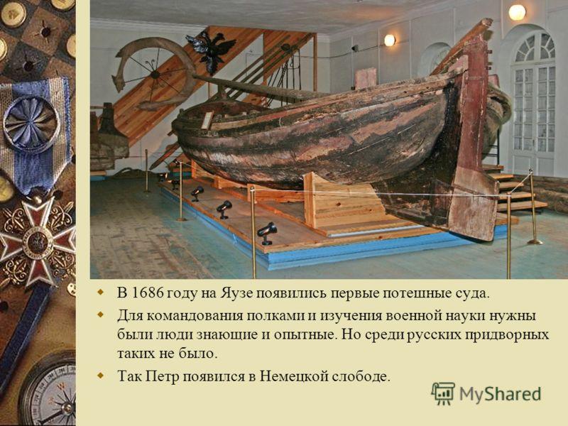 В 1686 году на Яузе появились первые потешные суда. Для командования полками и изучения военной науки нужны были люди знающие и опытные. Но среди русских придворных таких не было. Так Петр появился в Немецкой слободе.