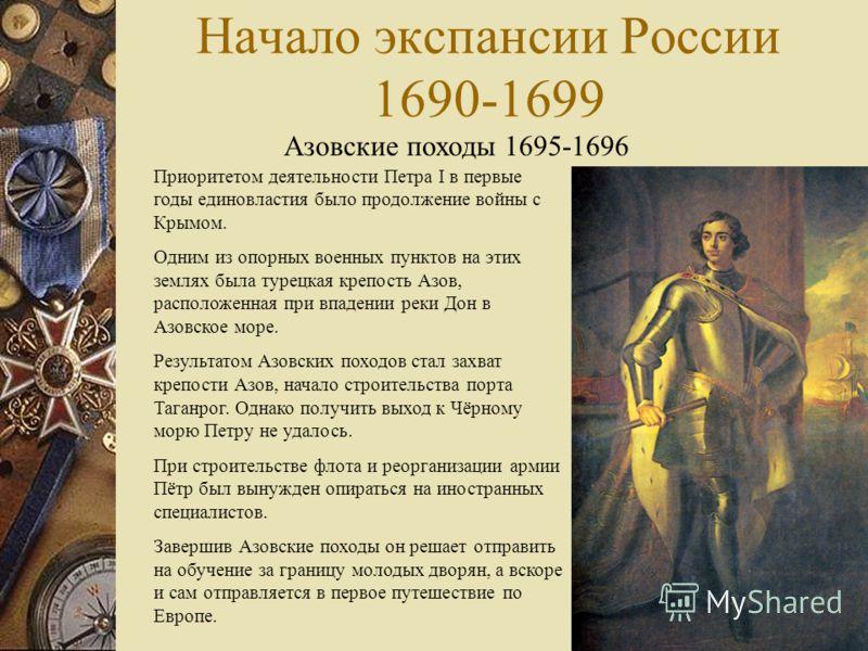Начало экспансии России 1690-1699 Азовские походы 1695-1696 Приоритетом деятельности Петра I в первые годы единовластия было продолжение войны с Крымом. Одним из опорных военных пунктов на этих землях была турецкая крепость Азов, расположенная при вп