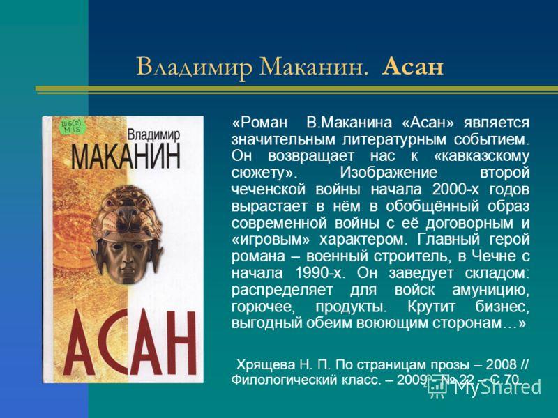 Владимир Маканин. Асан «Роман В.Маканина «Асан» является значительным литературным событием. Он возвращает нас к «кавказскому сюжету». Изображение второй чеченской войны начала 2000-х годов вырастает в нём в обобщённый образ современной войны с её до