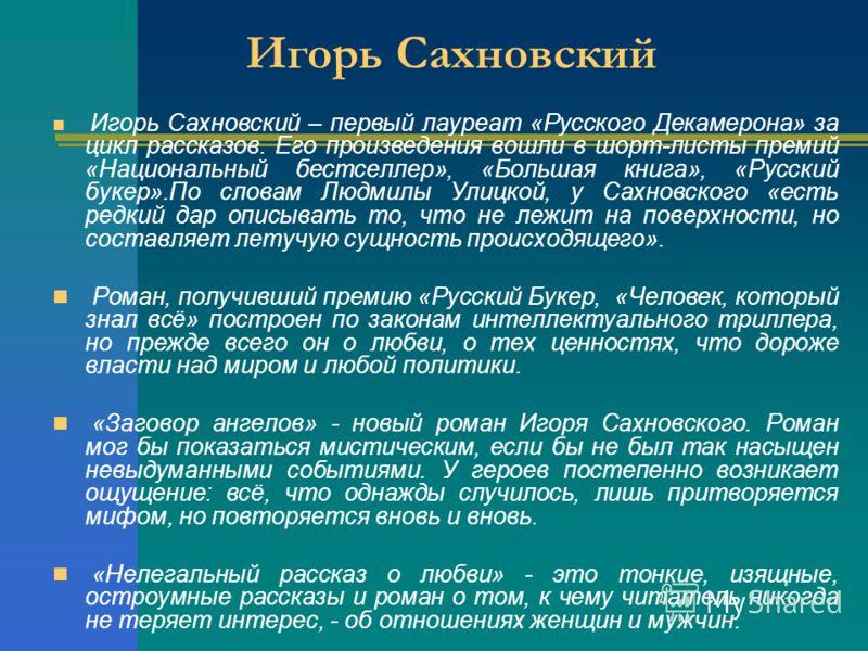 Игорь Сахновский Игорь Сахновский – первый лауреат «Русского Декамерона» за цикл рассказов. Его произведения вошли в шорт-листы премий «Национальный бестселлер», «Большая книга», «Русский букер».По словам Людмилы Улицкой, у Сахновского «есть редкий д