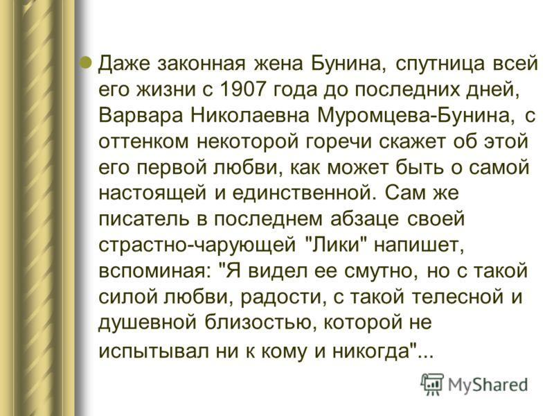 Даже законная жена Бунина, спутница всей его жизни с 1907 года до последних дней, Варвара Николаевна Муромцева-Бунина, с оттенком некоторой горечи скажет об этой его первой любви, как может быть о самой настоящей и единственной. Сам же писатель в пос