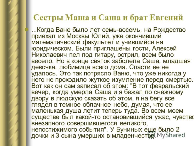 Сестры Маша и Саша и брат Евгений...Когда Ване было лет семь-восемь, на Рождество приехал из Москвы Юлий, уже окончивший математический факультет и учившийся на юридическом. Были приглашены гости, Алексей Николаевич пел под гитару, острил, всем было