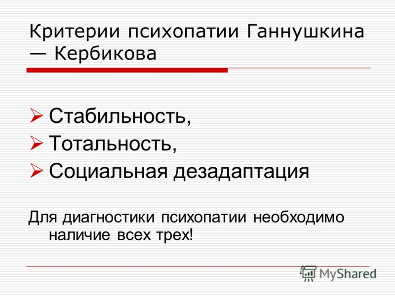 Критерии психопатии Ганнушкина Кербикова Стабильность, Тотальность, Социальная дезадаптация Для диагностики психопатии необходимо наличие всех трех!