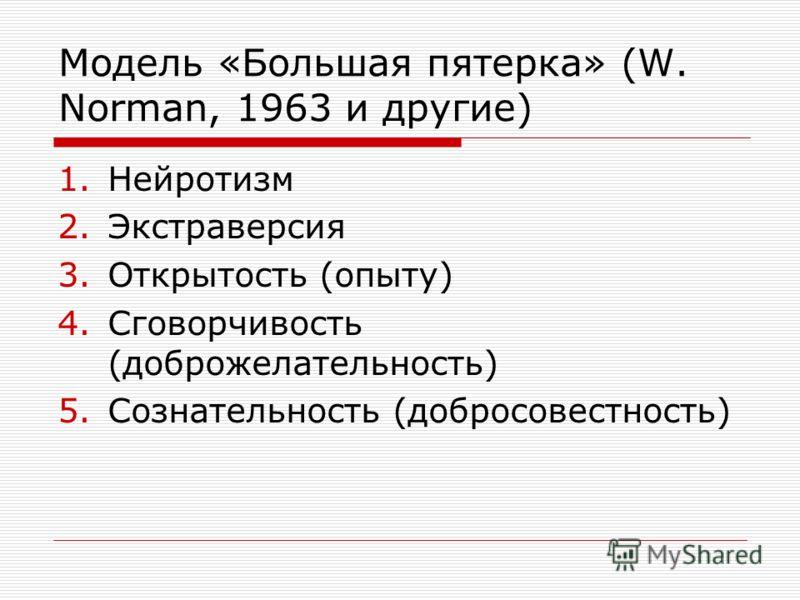 Модель «Большая пятерка» (W. Norman, 1963 и другие) 1.Нейротизм 2.Экстраверсия 3.Открытость (опыту) 4.Сговорчивость (доброжелательность) 5.Сознательность (добросовестность)