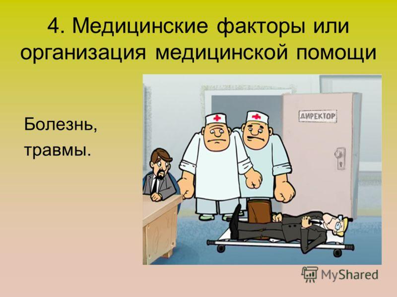 4. Медицинские факторы или организация медицинской помощи Болезнь, травмы.