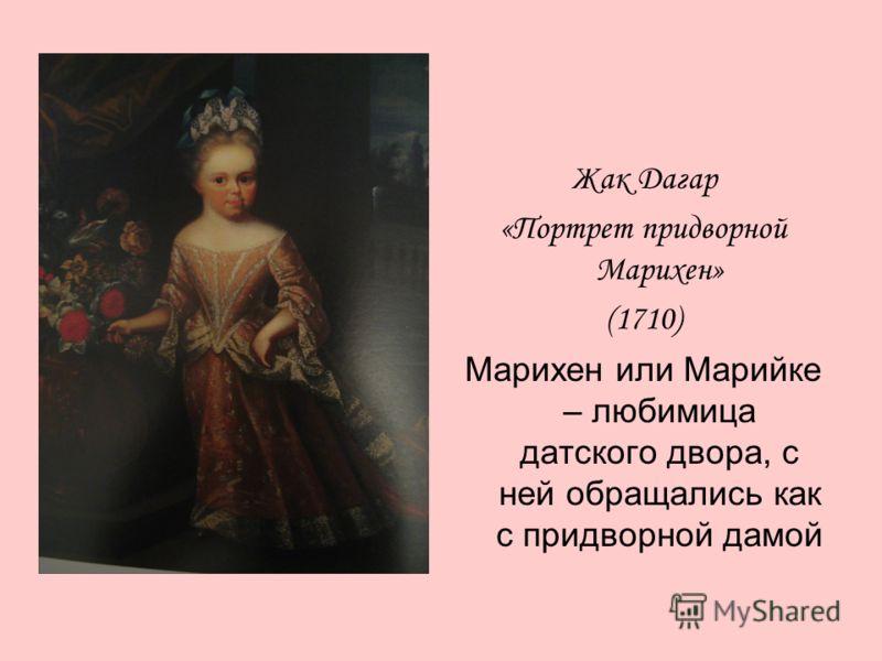 Жак Дагар «Портрет придворной Марихен» (1710) Марихен или Марийке – любимица датского двора, с ней обращались как с придворной дамой