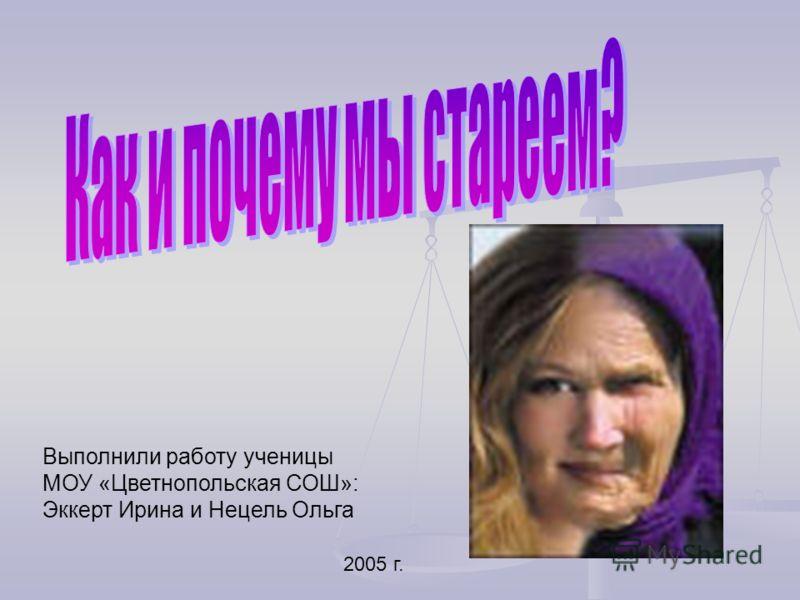 Выполнили работу ученицы МОУ «Цветнопольская СОШ»: Эккерт Ирина и Нецель Ольга 2005 г.