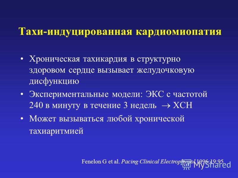 Тахи-индуцированная кардиомиопатия Хроническая тахикардия в структурно здоровом сердце вызывает желудочковую дисфункцию Экспериментальные модели: ЭКС с частотой 240 в минуту в течение 3 недель ХСН Может вызываться любой хронической тахиаритмией Fenel