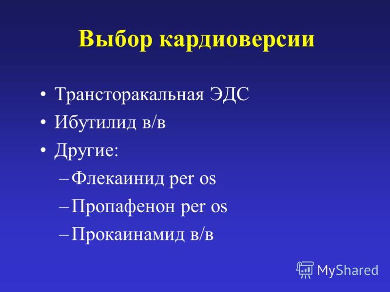 Выбор кардиоверсии Трансторакальная ЭДС Ибутилид в/в Другие: –Флекаинид per os –Пропафенон per os –Прокаинамид в/в