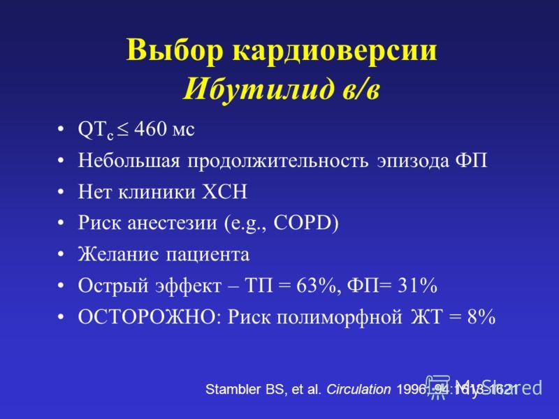 Выбор кардиоверсии Ибутилид в/в QT c 460 мс Небольшая продолжительность эпизода ФП Нет клиники ХСН Риск анестезии (e.g., COPD) Желание пациента Острый эффект – ТП = 63%, ФП= 31% ОСТОРОЖНО: Риск полиморфной ЖТ = 8% Stambler BS, et al. Circulation 1996