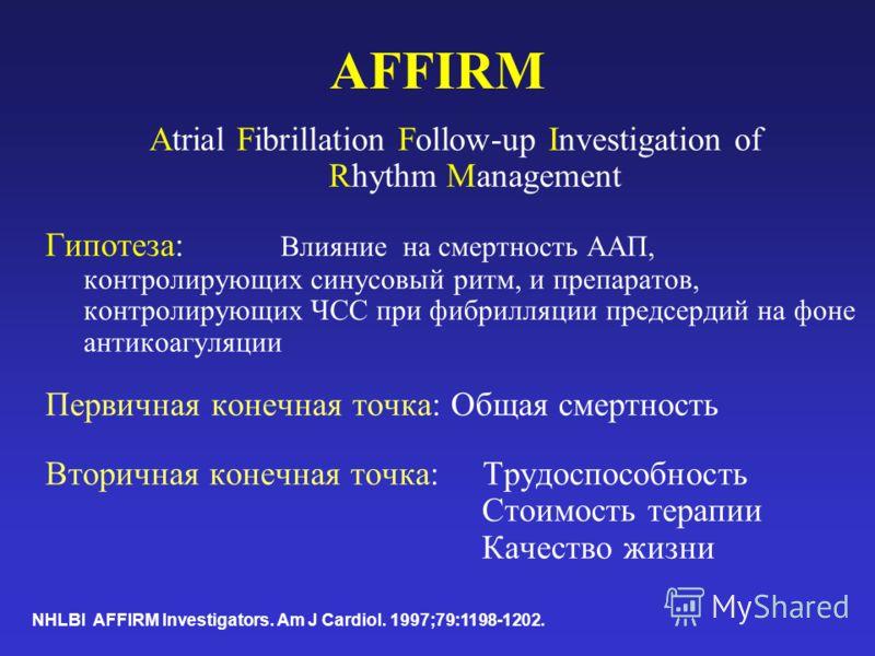 AFFIRM Atrial Fibrillation Follow-up Investigation of Rhythm Management Гипотеза: Влияние на смертность ААП, контролирующих синусовый ритм, и препаратов, контролирующих ЧСС при фибрилляции предсердий на фоне антикоагуляции Первичная конечная точка: О
