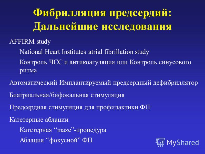 Фибрилляция предсердий: Дальнейшие исследования AFFIRM study National Heart Institutes atrial fibrillation study Контроль ЧСС и антикоагуляция или Контроль синусового ритма Автоматический Имплантируемый предсердный дефибриллятор Биатриальная/бифокаль