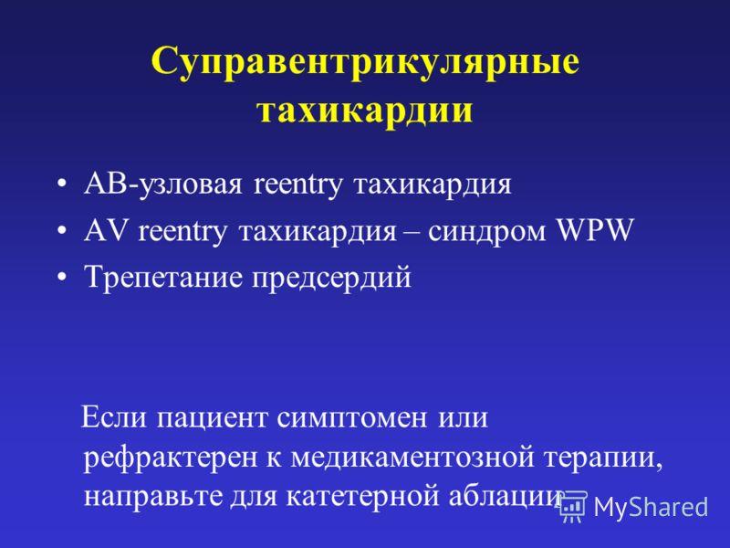 Суправентрикулярные тахикардии АВ-узловая reentry тахикардия AV reentry тахикардия – синдром WPW Трепетание предсердий Если пациент симптомен или рефрактерен к медикаментозной терапии, направьте для катетерной аблации