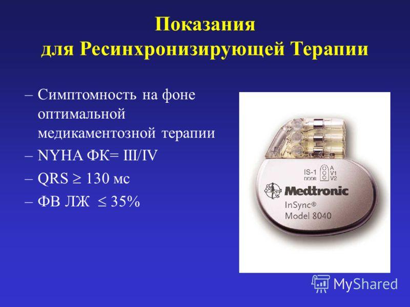 Показания для Ресинхронизирующей Терапии –Симптомность на фоне оптимальной медикаментозной терапии –NYHA ФК= III/IV –QRS 130 мс –ФВ ЛЖ 35%