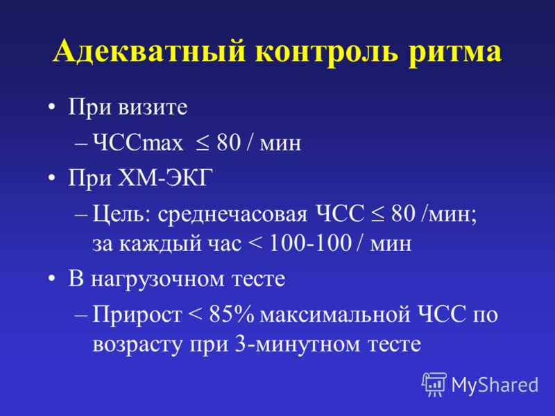 Адекватный контроль ритма При визите –ЧССmax 80 / мин При ХМ-ЭКГ –Цель: среднечасовая ЧСС 80 /мин; за каждый час < 100-100 / мин В нагрузочном тесте –Прирост < 85% максимальной ЧСС по возрасту при 3-минутном тесте