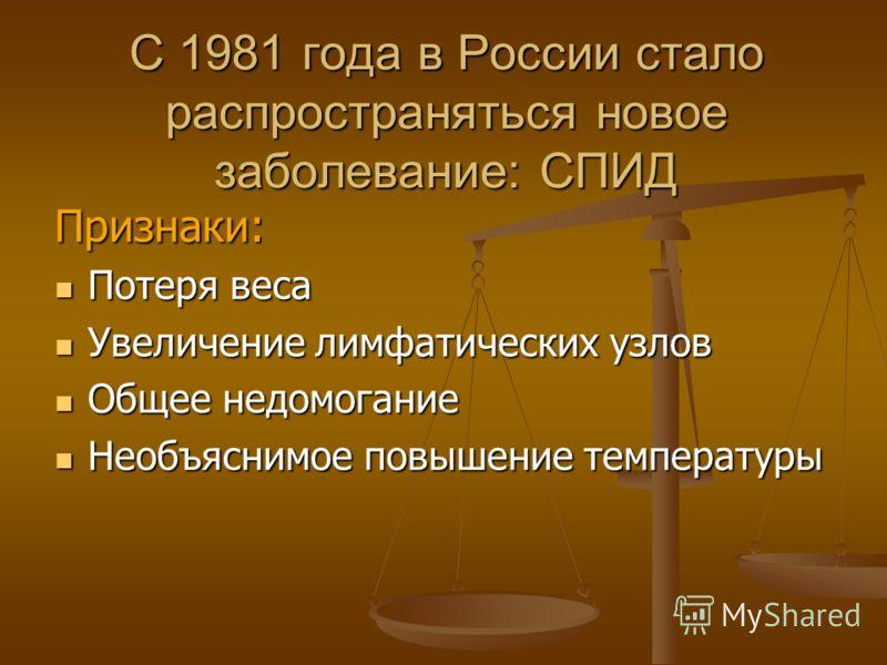 С 1981 года в России стало распространяться новое заболевание: СПИД Признаки: Потеря веса Потеря веса Увеличение лимфатических узлов Увеличение лимфатических узлов Общее недомогание Общее недомогание Необъяснимое повышение температуры Необъяснимое по