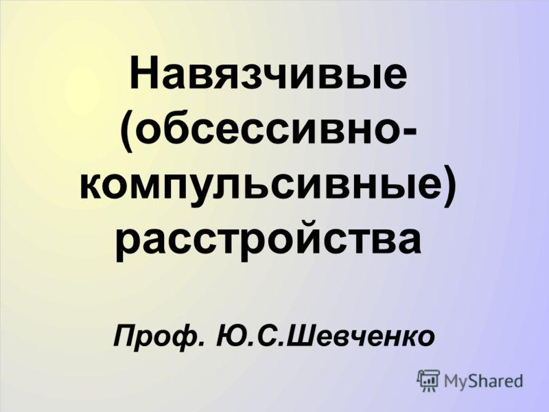Навязчивые (обсессивно- компульсивные) расстройства Проф. Ю.С.Шевченко