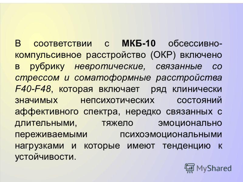 В соответствии с МКБ-10 обсессивно- компульсивное расстройство (ОКР) включено в рубрику невротические, связанные со стрессом и соматоформные расстройства F40-F48, которая включает ряд клинически значимых непсихотических состояний аффективного спектра