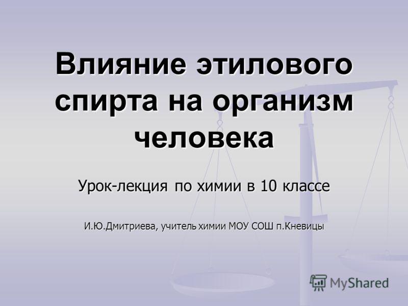 Влияние этилового спирта на организм человека Урок-лекция по химии в 10 классе И.Ю.Дмитриева, учитель химии МОУ СОШ п.Кневицы