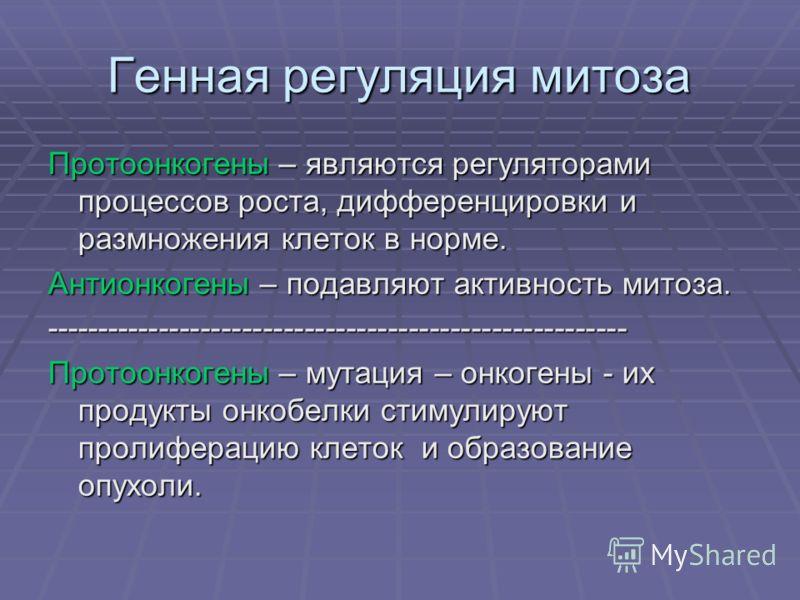 Генная регуляция митоза Протоонкогены – являются регуляторами процессов роста, дифференцировки и размножения клеток в норме. Антионкогены – подавляют активность митоза. -------------------------------------------------------- Протоонкогены – мутация