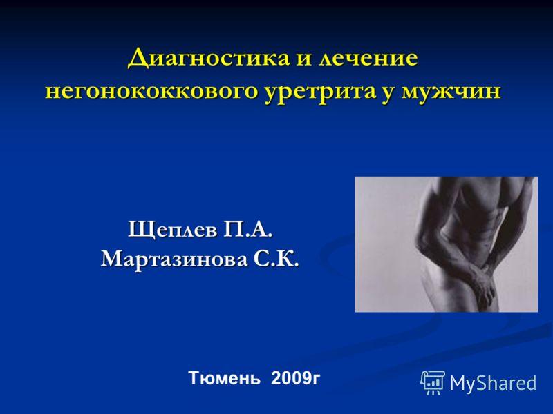 Диагностика и лечение негонококкового уретрита у мужчин Щеплев П.А. Мартазинова С.К. Тюмень 2009г