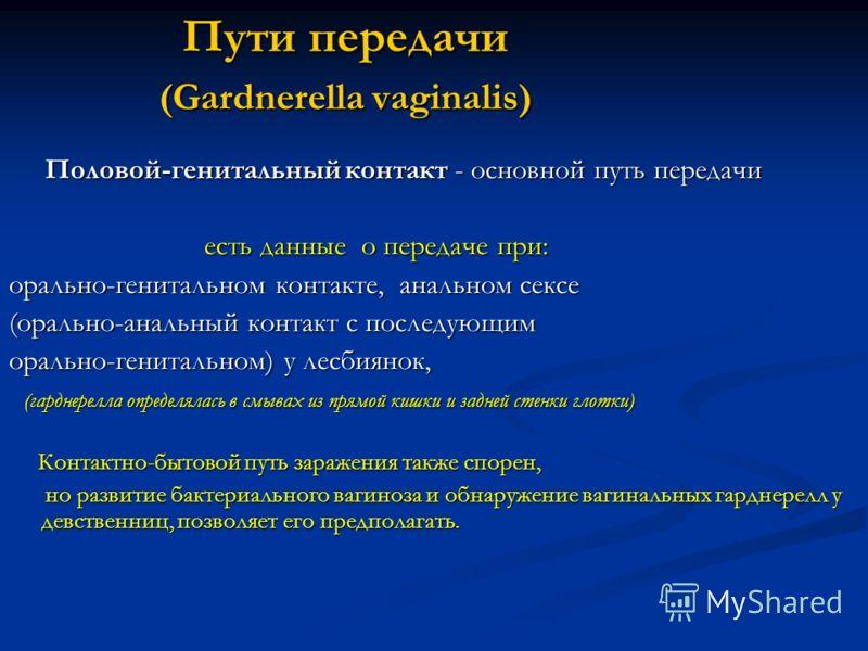 Пути передачи (Gardnerella vaginalis) Пути передачи (Gardnerella vaginalis) Половой-генитальный контакт - основной путь передачи Половой-генитальный контакт - основной путь передачи есть данные о передаче при: есть данные о передаче при: орально-гени
