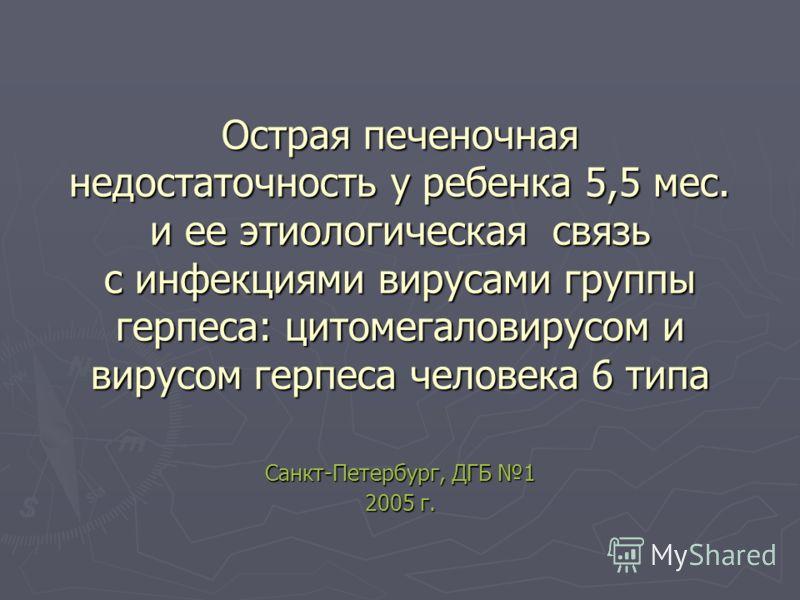 Острая печеночная недостаточность у ребенка 5,5 мес. и ее этиологическая связь с инфекциями вирусами группы герпеса: цитомегаловирусом и вирусом герпеса человека 6 типа Санкт-Петербург, ДГБ 1 2005 г.