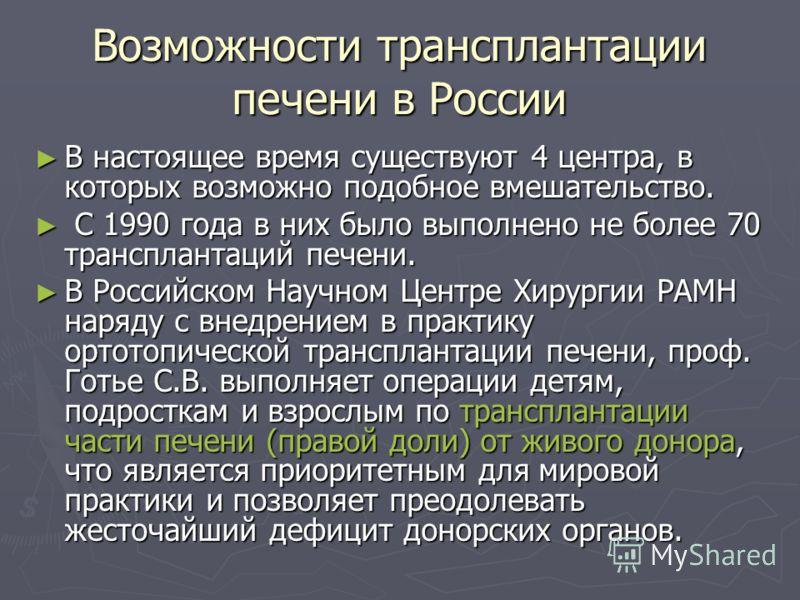 Возможности трансплантации печени в России В настоящее время существуют 4 центра, в которых возможно подобное вмешательство. В настоящее время существуют 4 центра, в которых возможно подобное вмешательство. С 1990 года в них было выполнено не более 7