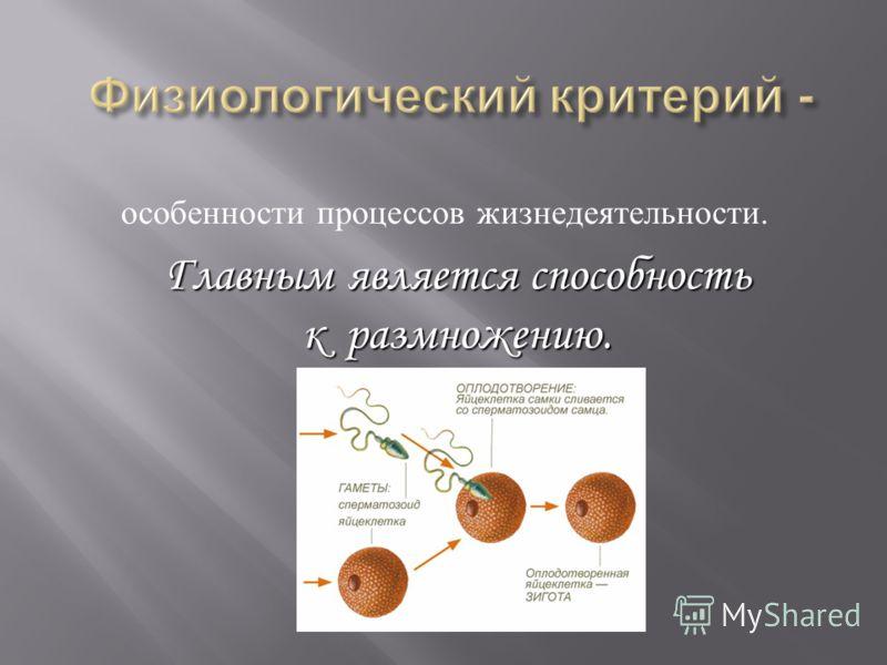 особенности процессов жизнедеятельности. Главным является способность к размножению.