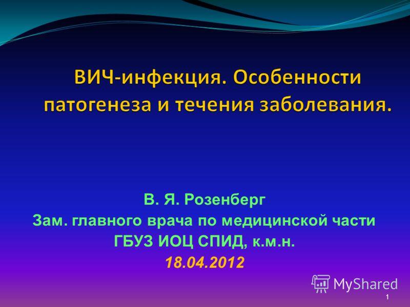 1 В. Я. Розенберг Зам. главного врача по медицинской части ГБУЗ ИОЦ СПИД, к.м.н. 18.04.2012