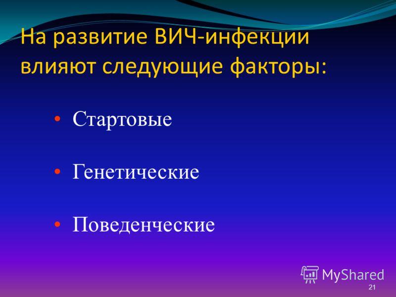 21 На развитие ВИЧ-инфекции влияют следующие факторы: Стартовые Генетические Поведенческие