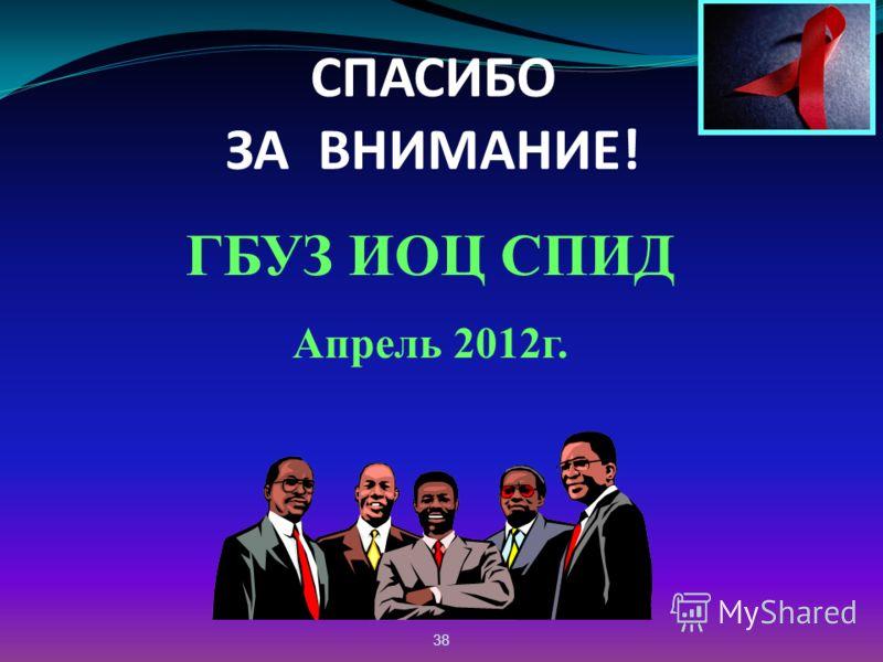 38 СПАСИБО ЗА ВНИМАНИЕ! ГБУЗ ИОЦ СПИД Апрель 2012г.
