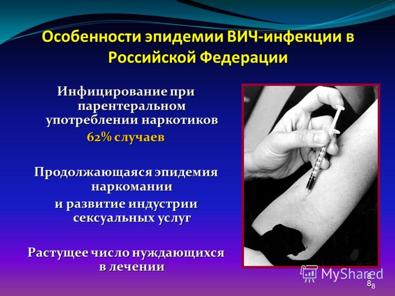 8 88 Особенности эпидемии ВИЧ-инфекции в Российской Федерации Инфицирование при парентеральном употреблении наркотиков 62% случаев Продолжающаяся эпидемия наркомании и развитие индустрии сексуальных услуг Растущее число нуждающихся в лечении