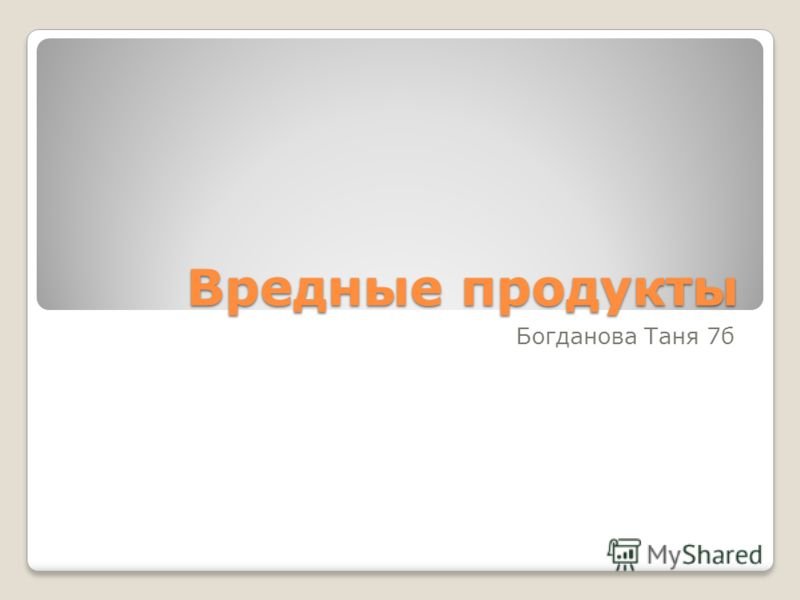 Вредные продукты Богданова Таня 7б