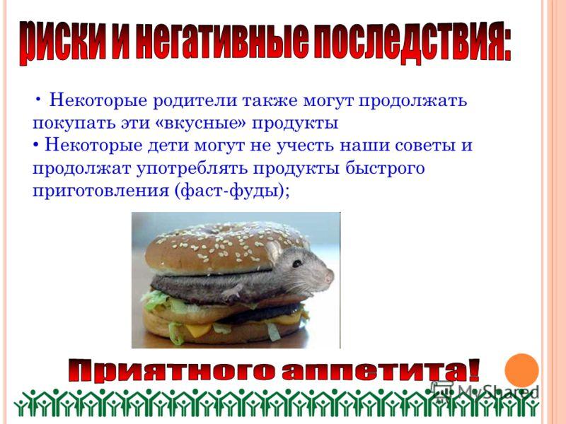 Некоторые родители также могут продолжать покупать эти «вкусные» продукты Некоторые дети могут не учесть наши советы и продолжат употреблять продукты быстрого приготовления (фаст-фуды);