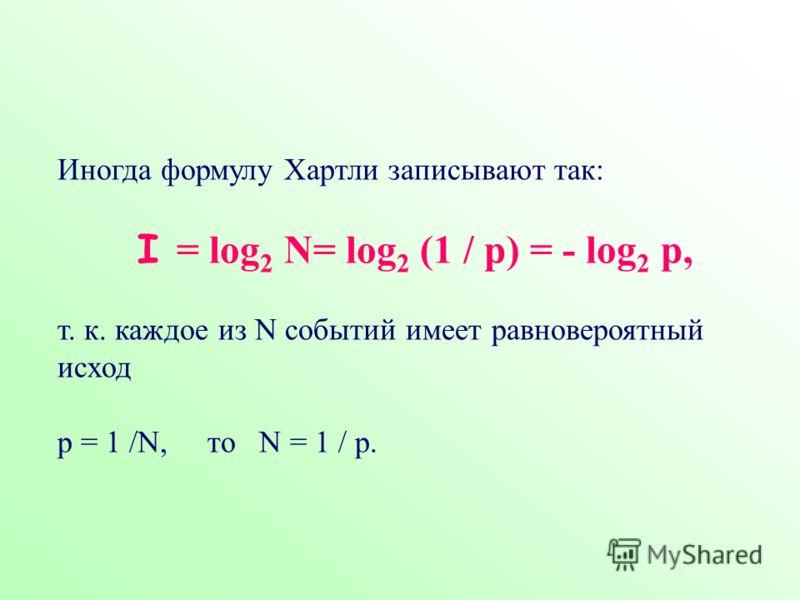 Иногда формулу Хартли записывают так: I = log 2 N= log 2 (1 / р) = - log 2 р, т. к. каждое из N событий имеет равновероятный исход р = 1 /N, то N = 1 / р.
