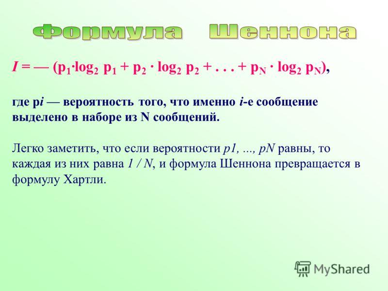 I = (p 1 log 2 p 1 + p 2 log 2 p 2 +... + p N log 2 p N ), где pi вероятность того, что именно i-е сообщение выделено в наборе из N сообщений. Легко заметить, что если вероятности p1,..., pN равны, то каждая из них равна 1 / N, и формула Шеннона прев