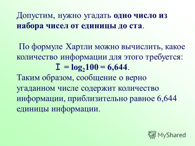 Допустим, нужно угадать одно число из набора чисел от единицы до ста. По формуле Хартли можно вычислить, какое количество информации для этого требуется: I = log 2 100 = 6,644. Таким образом, сообщение о верно угаданном числе содержит количество инфо