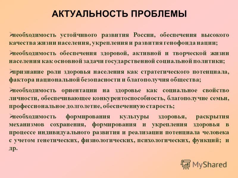АКТУАЛЬНОСТЬ ПРОБЛЕМЫ необходимость устойчивого развития России, обеспечения высокого качества жизни населения, укрепления и развития генофонда нации; необходимость обеспечения здоровой, активной и творческой жизни населения как основной задачи госуд