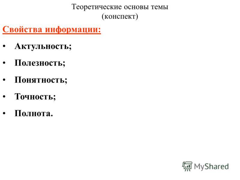 Теоретические основы темы (конспект) Свойства информации: Актульность; Полезность; Понятность; Точность; Полнота.