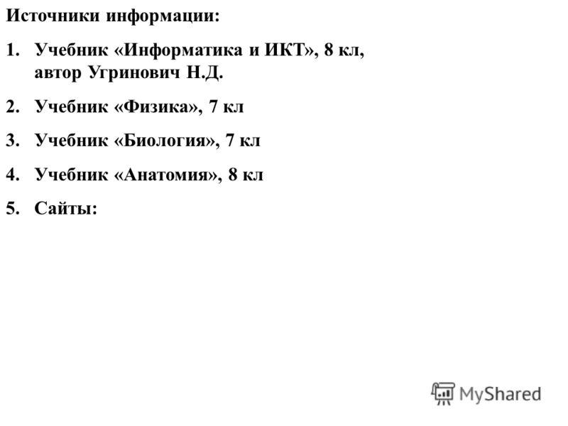 Источники информации: 1.Учебник «Информатика и ИКТ», 8 кл, автор Угринович Н.Д. 2.Учебник «Физика», 7 кл 3.Учебник «Биология», 7 кл 4.Учебник «Анатомия», 8 кл 5.Сайты: