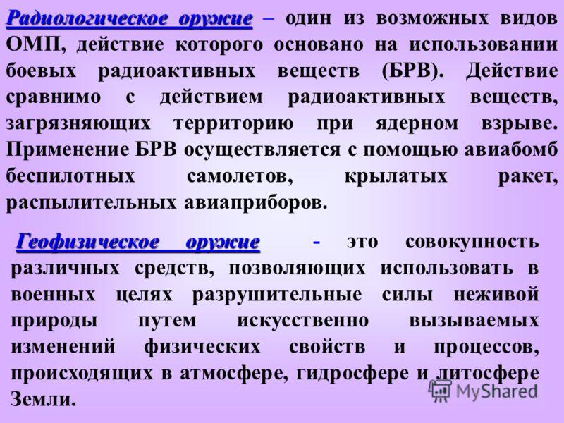 Радиологическое оружие Радиологическое оружие – один из возможных видов ОМП, действие которого основано на использовании боевых радиоактивных веществ (БРВ). Действие сравнимо с действием радиоактивных веществ, загрязняющих территорию при ядерном взры