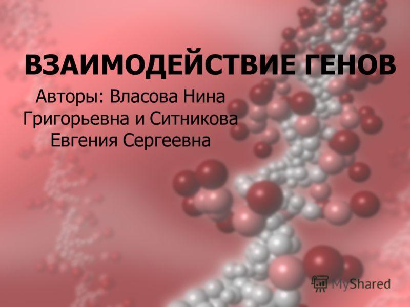 ВЗАИМОДЕЙСТВИЕ ГЕНОВ Авторы: Власова Нина Григорьевна и Ситникова Евгения Сергеевна