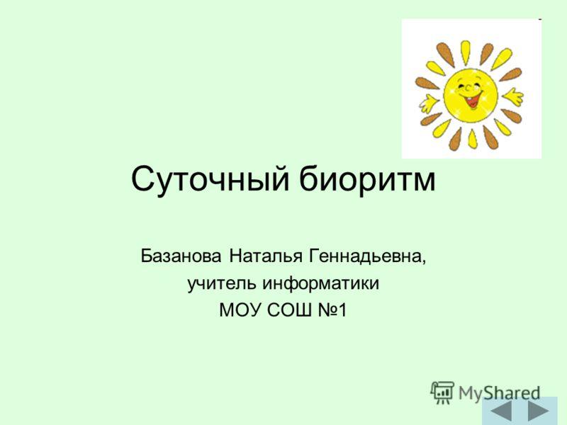 Суточный биоритм Базанова Наталья Геннадьевна, учитель информатики МОУ СОШ 1