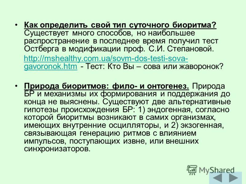 Как определить свой тип суточного биоритма? Существует много способов, но наибольшее распространение в последнее время получил тест Остберга в модификации проф. С.И. Степановой. http://mshealthy.com.ua/sovm-dos-testi-sova- gavoronok.htm - Тест: Кто В