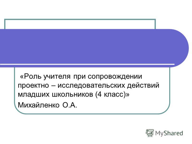 «Роль учителя при сопровождении проектно – исследовательских действий младших школьников (4 класс)» Михайленко О.А.